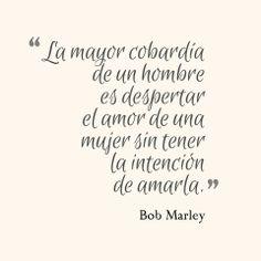 """""""La mayor cobardía de un hombre es despertar el amor de una mujer sin tener la intención de amarla"""" *Bob Marley* #Frasecitas The greatest cowardice of a man is to awaken the love of a woman without intending to love """""""