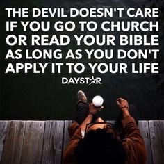 The devil doesn't care if you got to church or read your Bible, as long as you don't apply it to your life. [Daystar.com]