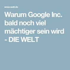 Warum Google Inc. bald noch viel mächtiger sein wird - DIE WELT