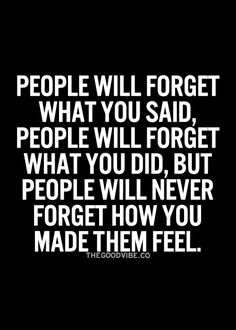 People will never forget they way you made them feel.