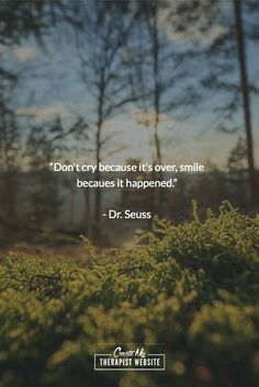 """""""Don't cry because it's over, smile becaues it happened."""" - Dr. Seuss"""