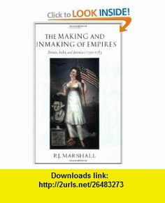 The Making and Unmaking of Empires Britain, India, and America c.1750-1783 (9780199226665) P. J. Marshall , ISBN-10: 0199226660  , ISBN-13: 978-0199226665 ,  , tutorials , pdf , ebook , torrent , downloads , rapidshare , filesonic , hotfile , megaupload , fileserve