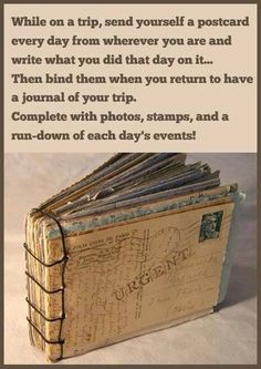 While on a trip, or studying abroad, send yourself a postcard every day from wherever you are and write what you did on it. Then bind them when you return to have a journal of the trip. Next trip I am so doing this! :)