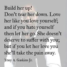 Build her up! Don't tear her down. Love her like you love yourself and if you hate yourself then let her go! Great Quotes, Quotes To Live By, Inspirational Quotes, Motivational Sayings, Awesome Quotes, Let Her Go, Let It Be, She Loves You, Thats The Way