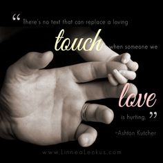 "One of the best love quotes and sayings from Ashton Kutcher: ""There's no text that can replace a loving touch when someone we love is hurting."""