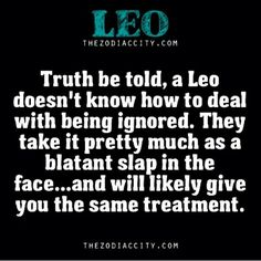 ~J Spoken like a Leo.truth be told, a leo doesnt know how to deal with being ignored. they take it pretty much as a blatant slap in the face. and will likely give you the same treatment Leo Virgo Cusp, Leo Horoscope, Astrology Leo, Aquarius, Leo Vixx, Leo Personality, All About Leo, Leo Zodiac Facts, Leo Quotes