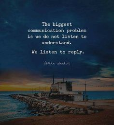 The biggest problem is we don't communicate to listen but to respond...