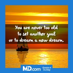 """MD.com Quote of the Day for Tuesday, September 13, 2016: """"You are never too old to set another goal or to dream a new dream."""" Find more quotes here: https://www.facebook.com/mddotcom/"""