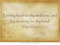 Let thy food be thy medicine, and thy medicine be thy food.