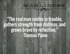 """The real man smiles in trouble, gathers strength from distress, and grows brave by reflection."" - Thomas Paine"
