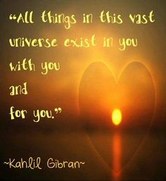 All things in this vast universe exist in you with you and for you ~ quote by Kahlil Gibran