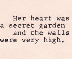 <3 Her heart was a secret garden && the walls were very high <3 I <3 this. I don't open up to people very easily, nor do I trust people easily. I can see right through people && know if they are real. If I let you in..you are special. <3