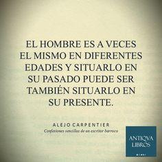 """""""El hombre es a veces el mismo en diferentes edades y situarlo en su pasado puede ser también situarlo en su presente"""" - Alejo Carpentier, Confesiones sencillas de un escritor barroco"""