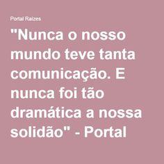 """""""Nunca o nosso mundo teve tanta comunicação. E nunca foi tão dramática a nossa solidão"""" - Portal Raízes"""