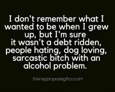 I don't remember what I wanted to be when I grew up, but I'm sure it wasn't a debt ridden, people hating, dog loving, sarcastic bitch with an alcohol problem.