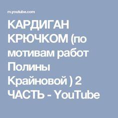 КАРДИГАН КРЮЧКОМ (по мотивам работ Полины Крайновой ) 2 ЧАСТЬ - YouTube