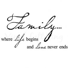 Family .... where life begins and love never ends. ( familia.. donde la vida comienza y el amor nunca termina)