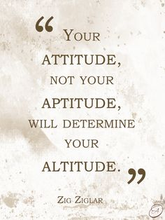 """Your attitude, not your aptitude, will determine your altitude."" ~Zig Ziglar #quotes"