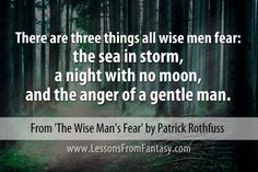 """There are three things all wise men fear: the sea in storm, a night with no moon, and the anger of a gentle man."" (From 'The Wise Man's Fear' by Patrick Rothfuss) - See more at: http://www.lessonsfromfantasy.com"