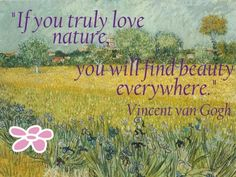 """If you truly love nature, you will find beauty everywhere."" - Vincent van Gogh  So very true"