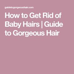 How to Get Rid of Baby Hairs | Guide to Gorgeous Hair