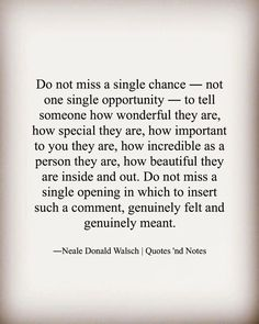 """""""Do not miss a single chance ― not one single opportunity ― to tell someone how wonderful they are, how special they are, how important to you they are,. Faith Quotes, Sad Quotes, Best Quotes, Love Quotes, Motivational Quotes, Feeling Special Quotes, Missed Opportunity Quotes, New Business Quotes, Conversation Quotes"""