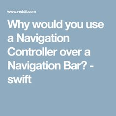 Why would you use a Navigation Controller over a Navigation Bar? - swift
