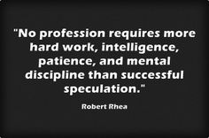 """""""No profession requires more hard work, intelligence, patience, and mental discipline than successful speculation."""" -Robert Rhea"""