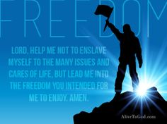 Galatians 5:1 'Christ has freed us so that we may enjoy the benefits of freedom. Therefore, be firm [in this freedom], and don't become slaves again.'  Freedom is God's choice for you. You are designed to live in freedom. But we often complicate our lives. Keep it simple and enjoy the benefits of freedom.