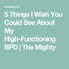 5 Things I Wish You Could See About My High-Functioning BPD | The Mighty