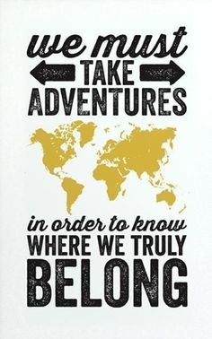 I love adventure... It is almost better than the destination
