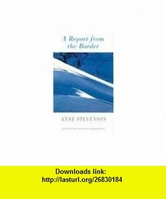 A Report from the Border (9781852246167) Anne Stevenson , ISBN-10: 1852246162  , ISBN-13: 978-1852246167 ,  , tutorials , pdf , ebook , torrent , downloads , rapidshare , filesonic , hotfile , megaupload , fileserve