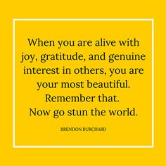 When you are alive with joy, gratitude, and genuine interest in others, you are your most beautiful. Remember that. Now go stun the world. — Brendon Burchard