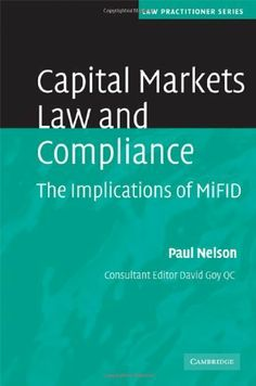 Capital Markets Law and Compliance: The Implications of MiFID (Law Practitioner Series) by Paul Nelson. $180.00. Publisher: Cambridge University Press; 1 edition (January 28, 2008). 482 pages. Author: Paul Nelson. Publication: January 28, 2008. Edition - 1