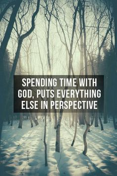 Spending time with God puts everything else in perspective. Truth.