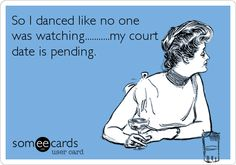 So I danced like no one was watching...........my court date is pending.