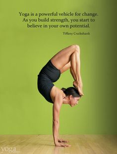 """Yoga is a powerful vehicle for change. As you build strength you begin to believe in your own potential."" -Tiffany Cruikshank - healthandfitnessnewswire.com"