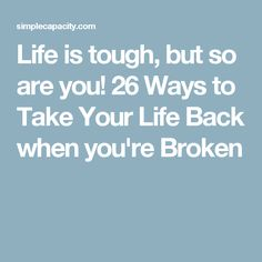 Life is tough, but so are you! 26 Ways to Take Your Life Back when you're Broken