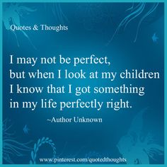 "I may not be perfect, but when I look at my children I know that I got something ""PERFECTLY"" right."