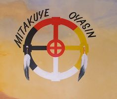 """Aho Mitakuye Oyasin, Lakota prayer of interconnectedness + medicine wheel representing 4 values/directions. The phrase translates as """"all my relatives,"""" """"we are all related,"""" or """"all my relations."""" It is a prayer of oneness and harmony with all forms of life: other people, animals, birds, insects, trees and plants, and even rocks, rivers, mountains and valleys."""