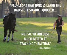 """People say that horses learn the bad stuff so much quicker. Not so, we are just much better at teaching them that."" - Linda Parelli"