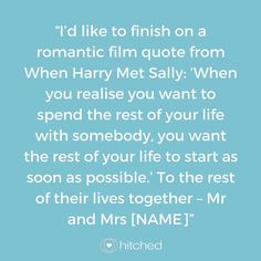 """I'd like to finish on a romantic film quote from When Harry Met Sally: 'When you realise you want to spend the rest of your life with somebody, you want the rest of your life to start as soon as possible.' To the rest of their lives together – Mr and Mrs [NAME]"""