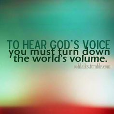 To hear God's voice, you must turn down the world's volume.