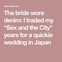 """The bride wore denim: I traded my """"Sex and the City"""" years for a quickie wedding in Japan"""