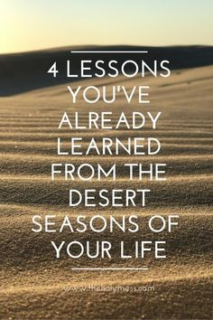 You've been through tough, difficult seasons in life. Did you know you are already a stronger, better person because of it? God has used those times to mold you into who you are today. It's not for no reason. 4 Lessons You've Already Learned from the Desert Seasons of Your Life|The Holy Mess