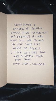"""""""Às vezes eu me pergunto se as coisas teriam sido diferentes se eu tivesse feito apenas uma coisa ou dissesse essas poucas palavras ou tivesse sido um pouco menos assim e um pouco mais assim, às vezes eu me pergunto."""""""
