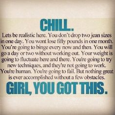 CHILL. Lets be realistic here. You don't drop two jean sizes in one day. You won't loose fifty pounds in a month. You're going to binge every now and then. You will go a day or two without working out. Your weight is going to fluctuate here or there. You're going to try new techniques, and they're not going to work. You're human. You're going to fail. But nothing great is ever accomplished without a few obstacles. GIRL, YOU GOT THIS. From Fitforlife9872 on Instagram