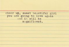 Cheer Up, Sweet Beautiful Girl You Are Going To Love Again ... & It Will Be Magnificent ...