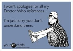 Funny Apology Ecard: I won't apologize for all my Doctor Who references... I'm just sorry you don't understand them.