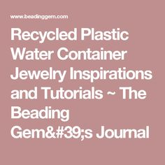 Recycled Plastic  Water Container Jewelry Inspirations and Tutorials ~ The Beading Gem's Journal